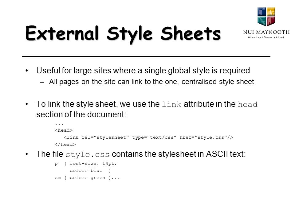 External Style Sheets Useful for large sites where a single global style is required –All pages on the site can link to the one, centralised style sheet To link the style sheet, we use the link attribute in the head section of the document:...