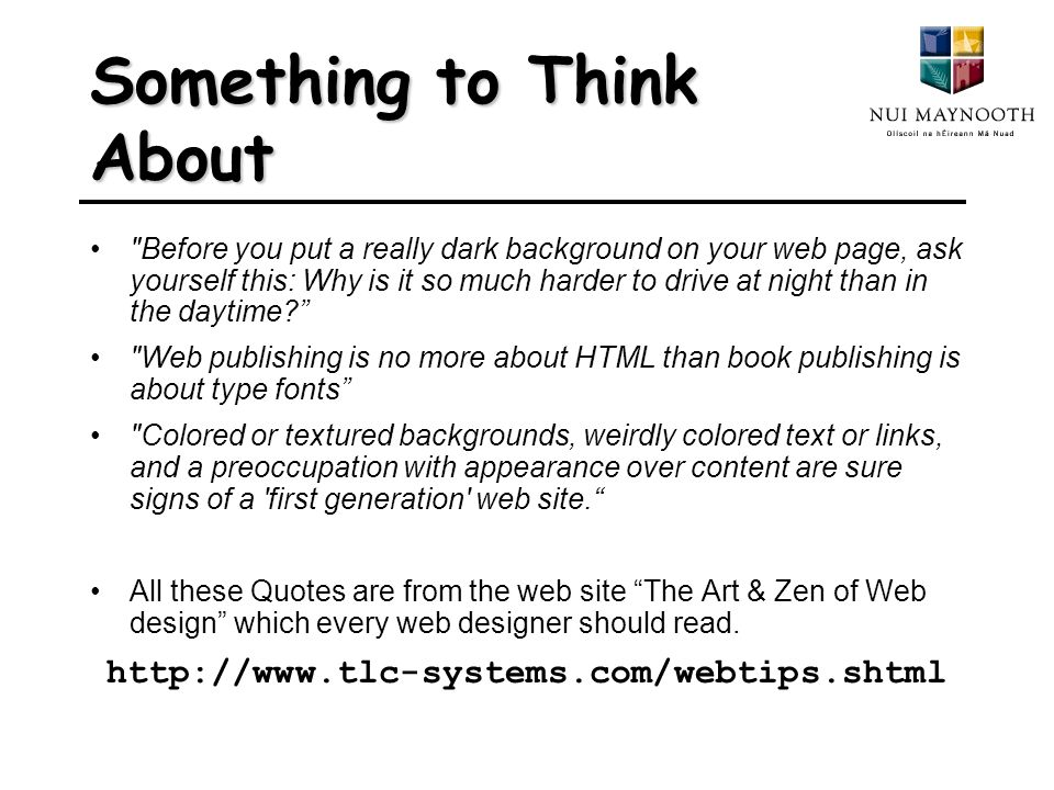 Something to Think About Before you put a really dark background on your web page, ask yourself this: Why is it so much harder to drive at night than in the daytime Web publishing is no more about HTML than book publishing is about type fonts Colored or textured backgrounds, weirdly colored text or links, and a preoccupation with appearance over content are sure signs of a first generation web site. All these Quotes are from the web site The Art & Zen of Web design which every web designer should read.