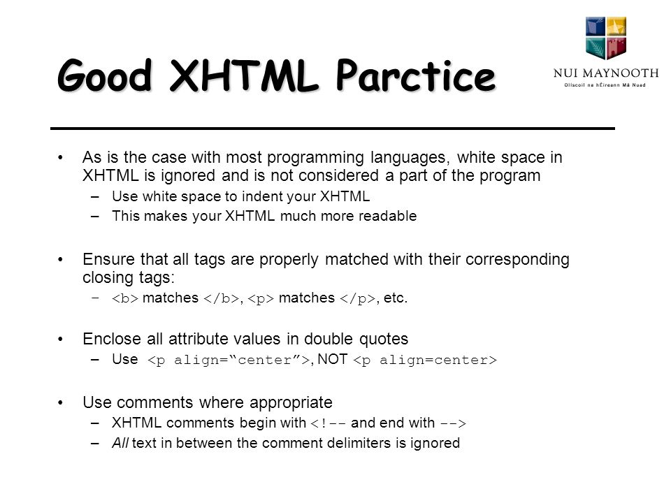 Good XHTML Parctice As is the case with most programming languages, white space in XHTML is ignored and is not considered a part of the program –Use white space to indent your XHTML –This makes your XHTML much more readable Ensure that all tags are properly matched with their corresponding closing tags: – matches, matches, etc.