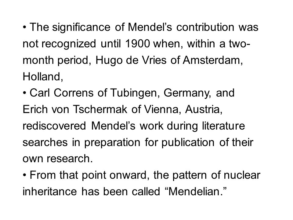The significance of Mendel's contribution was not recognized until 1900 when, within a two- month period, Hugo de Vries of Amsterdam, Holland, Carl Correns of Tubingen, Germany, and Erich von Tschermak of Vienna, Austria, rediscovered Mendel's work during literature searches in preparation for publication of their own research.