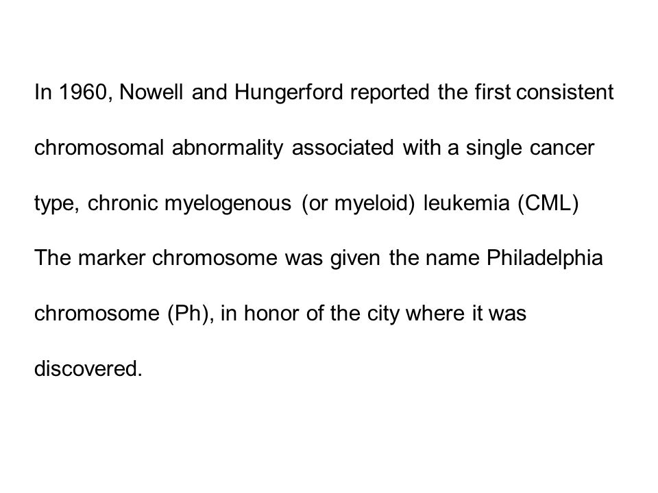 In 1960, Nowell and Hungerford reported the first consistent chromosomal abnormality associated with a single cancer type, chronic myelogenous (or myeloid) leukemia (CML) The marker chromosome was given the name Philadelphia chromosome (Ph), in honor of the city where it was discovered.
