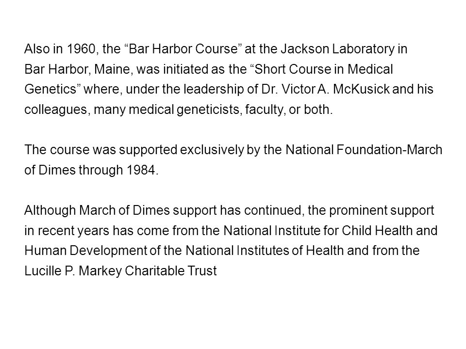 """Also in 1960, the """"Bar Harbor Course"""" at the Jackson Laboratory in Bar Harbor, Maine, was initiated as the """"Short Course in Medical Genetics"""" where, u"""