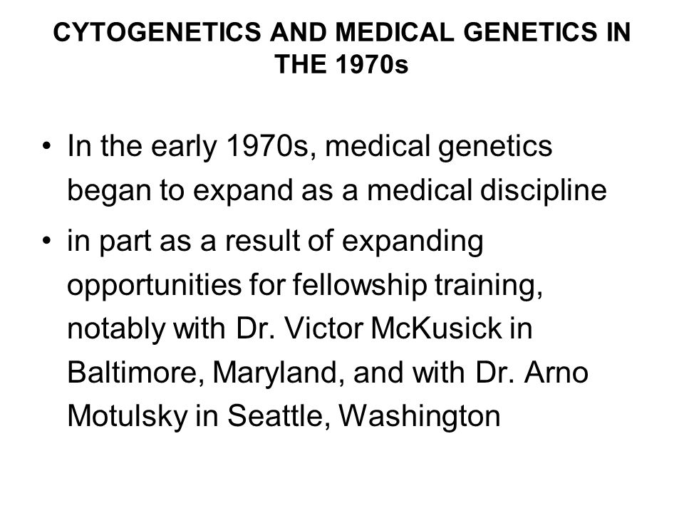 CYTOGENETICS AND MEDICAL GENETICS IN THE 1970s In the early 1970s, medical genetics began to expand as a medical discipline in part as a result of expanding opportunities for fellowship training, notably with Dr.