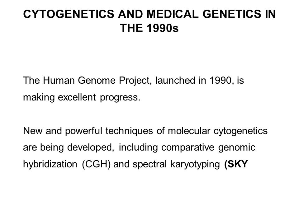 CYTOGENETICS AND MEDICAL GENETICS IN THE 1990s The Human Genome Project, launched in 1990, is making excellent progress.