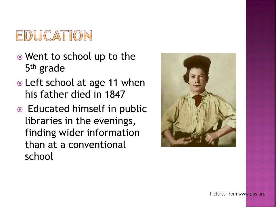  Went to school up to the 5 th grade  Left school at age 11 when his father died in 1847  Educated himself in public libraries in the evenings, finding wider information than at a conventional school Pictures from www.pbs.org