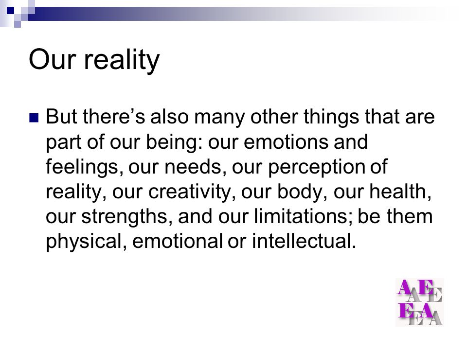 Our reality But there's also many other things that are part of our being: our emotions and feelings, our needs, our perception of reality, our creati