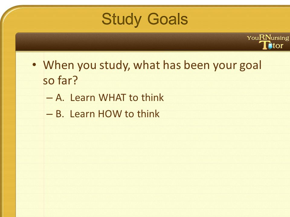 When you study, what has been your goal so far – A. Learn WHAT to think – B. Learn HOW to think