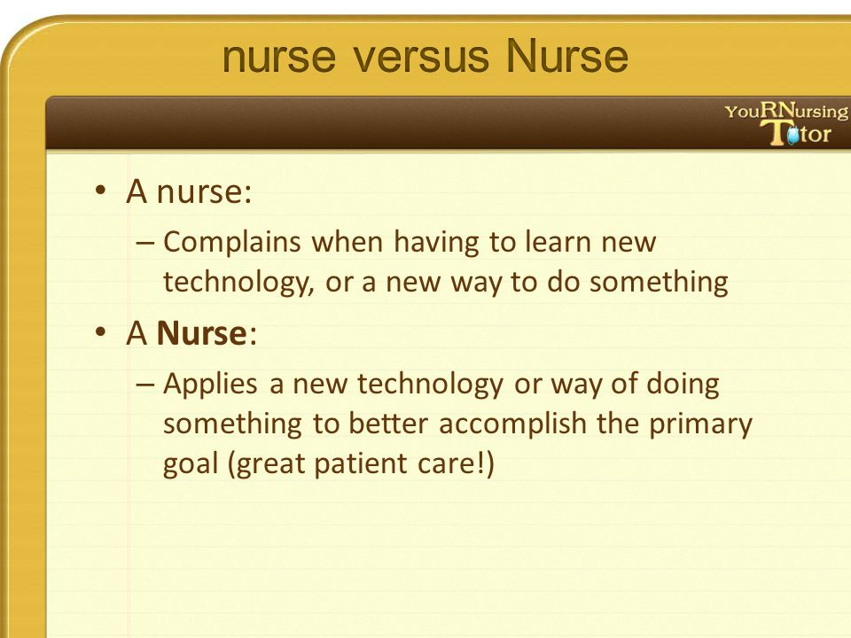 A nurse: – Complains when having to learn new technology, or a new way to do something A Nurse: – Applies a new technology or way of doing something to better accomplish the primary goal (great patient care!)