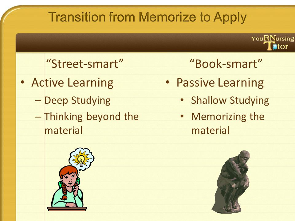 Street-smart Active Learning – Deep Studying – Thinking beyond the material Book-smart Passive Learning Shallow Studying Memorizing the material