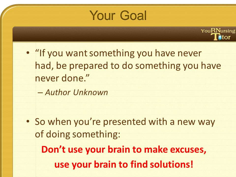 If you want something you have never had, be prepared to do something you have never done. – Author Unknown So when you're presented with a new way of doing something: Don't use your brain to make excuses, use your brain to find solutions!