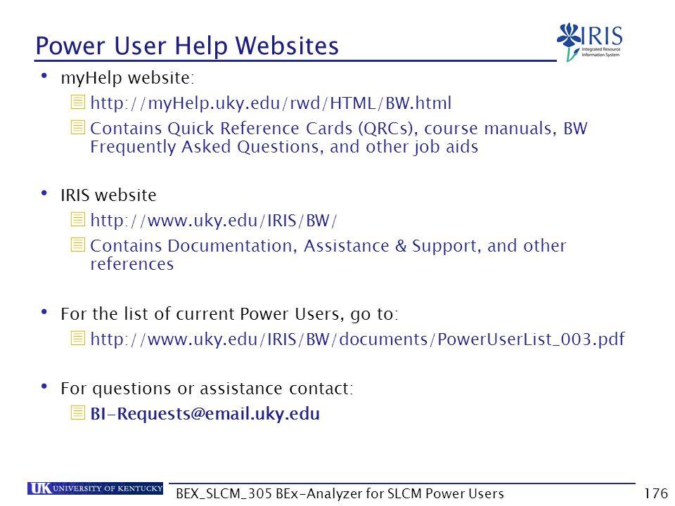 BEX_SLCM_305 BEx-Analyzer for SLCM Power Users176 Power User Help Websites myHelp website:  http://myHelp.uky.edu/rwd/HTML/BW.html  Contains Quick R