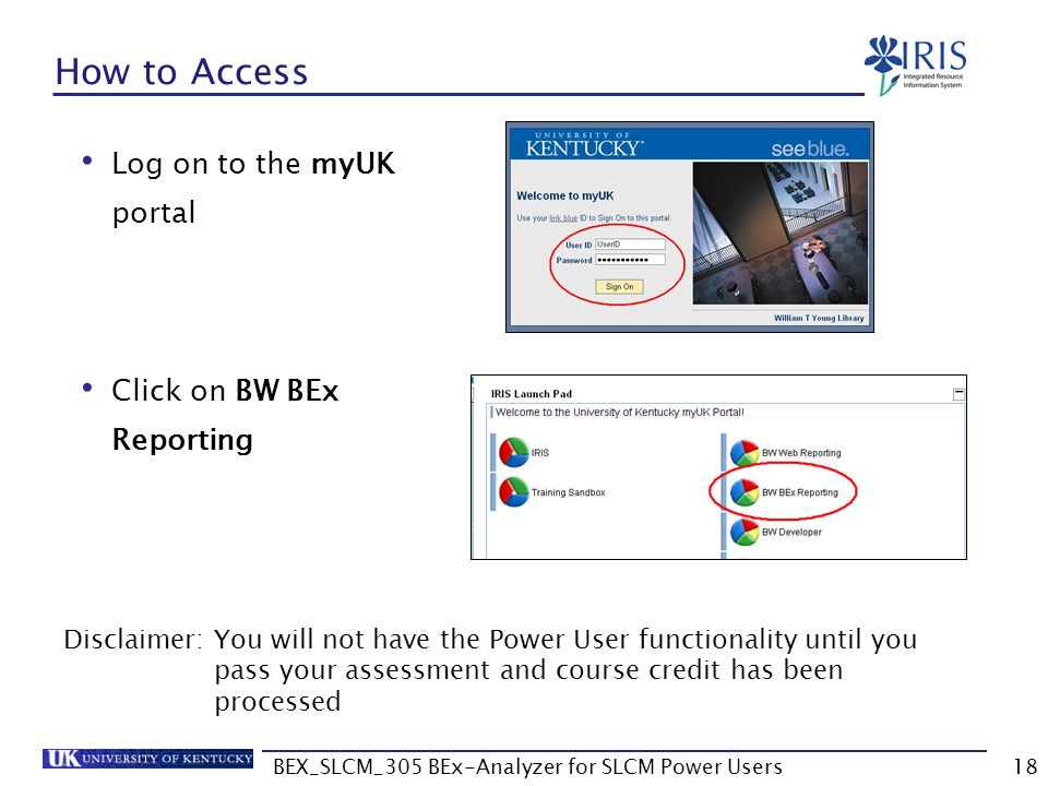 BEX_SLCM_305 BEx-Analyzer for SLCM Power Users18 How to Access Log on to the myUK portal Click on BW BEx Reporting Disclaimer: You will not have the P