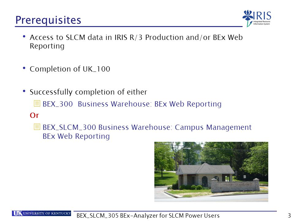 BEX_SLCM_305 BEx-Analyzer for SLCM Power Users4 BEx Reporting Power User Access Requirements  Signed Statement of Responsibility (SOR)  http://www.uky.edu/IRIS/  Complete the BEX_SLCM_305 course and pass the assessment