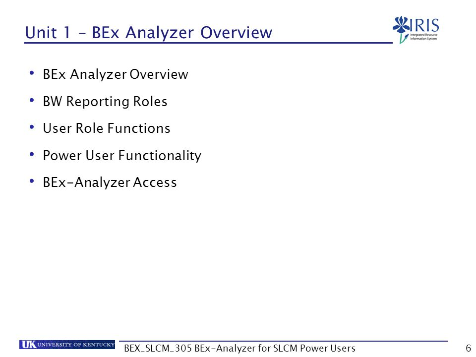 BEX_SLCM_305 BEx-Analyzer for SLCM Power Users7 BEx Analyzer Overview IRIS R/3 Production BW ODS (Operational Data Store equivalent to flat file) InfoProvider (summarized data) Query (used to produce BW reports)