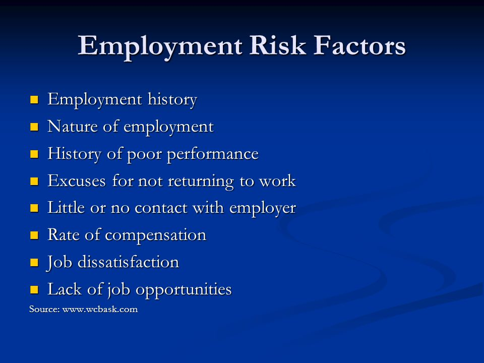 Employment Risk Factors Employment history Employment history Nature of employment Nature of employment History of poor performance History of poor performance Excuses for not returning to work Excuses for not returning to work Little or no contact with employer Little or no contact with employer Rate of compensation Rate of compensation Job dissatisfaction Job dissatisfaction Lack of job opportunities Lack of job opportunities Source: www.wcbask.com