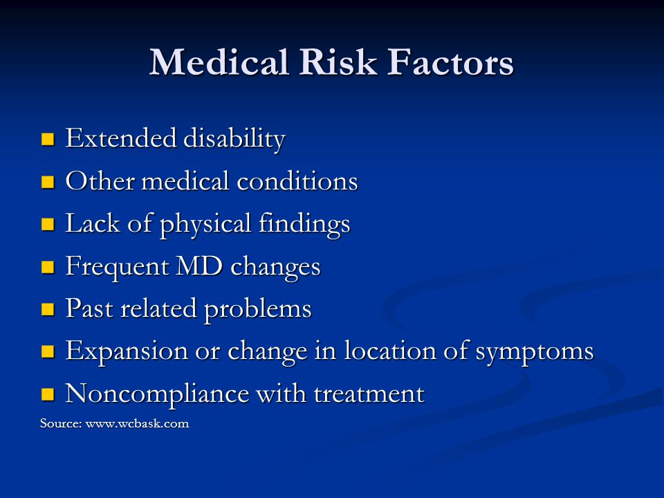 Medical Risk Factors Extended disability Extended disability Other medical conditions Other medical conditions Lack of physical findings Lack of physical findings Frequent MD changes Frequent MD changes Past related problems Past related problems Expansion or change in location of symptoms Expansion or change in location of symptoms Noncompliance with treatment Noncompliance with treatment Source: www.wcbask.com