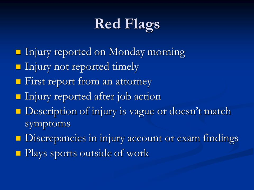 Red Flags Injury reported on Monday morning Injury reported on Monday morning Injury not reported timely Injury not reported timely First report from an attorney First report from an attorney Injury reported after job action Injury reported after job action Description of injury is vague or doesn't match symptoms Description of injury is vague or doesn't match symptoms Discrepancies in injury account or exam findings Discrepancies in injury account or exam findings Plays sports outside of work Plays sports outside of work