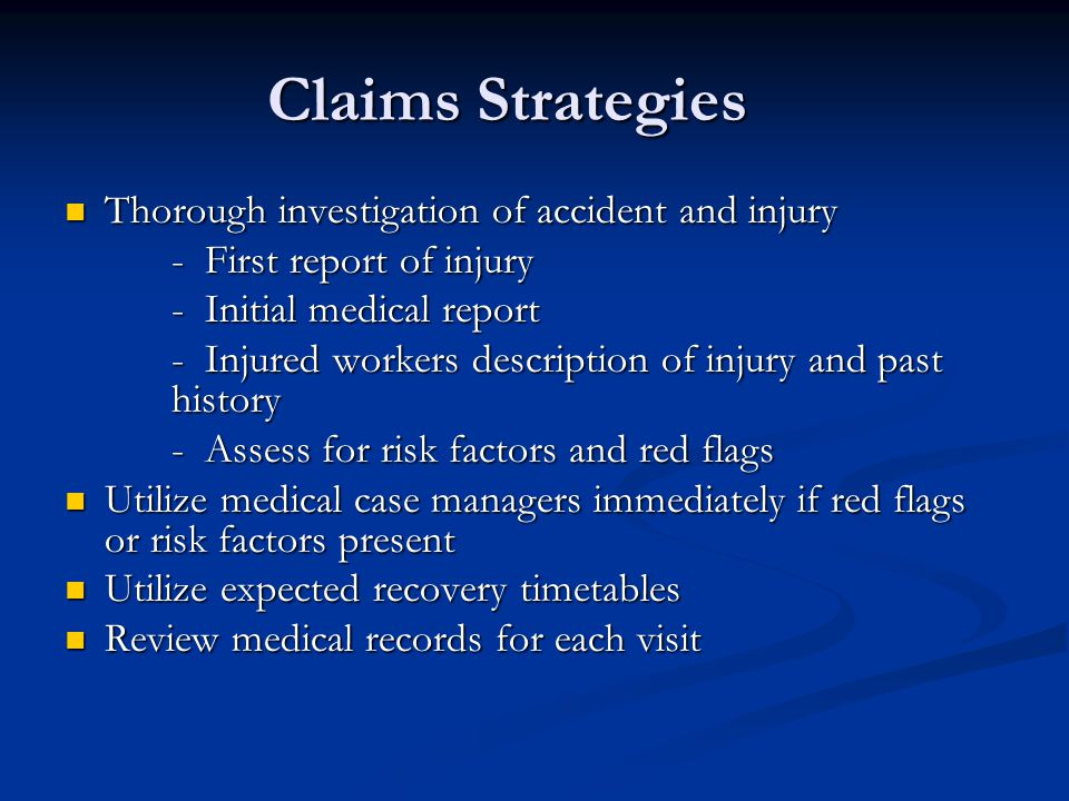 Claims Strategies Thorough investigation of accident and injury Thorough investigation of accident and injury - First report of injury - Initial medical report - Injured workers description of injury and past history - Assess for risk factors and red flags Utilize medical case managers immediately if red flags or risk factors present Utilize medical case managers immediately if red flags or risk factors present Utilize expected recovery timetables Utilize expected recovery timetables Review medical records for each visit Review medical records for each visit