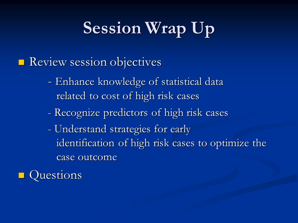 Session Wrap Up Review session objectives Review session objectives - Enhance knowledge of statistical data related to cost of high risk cases - Recognize predictors of high risk cases - Understand strategies for early identification of high risk cases to optimize the case outcome Questions Questions