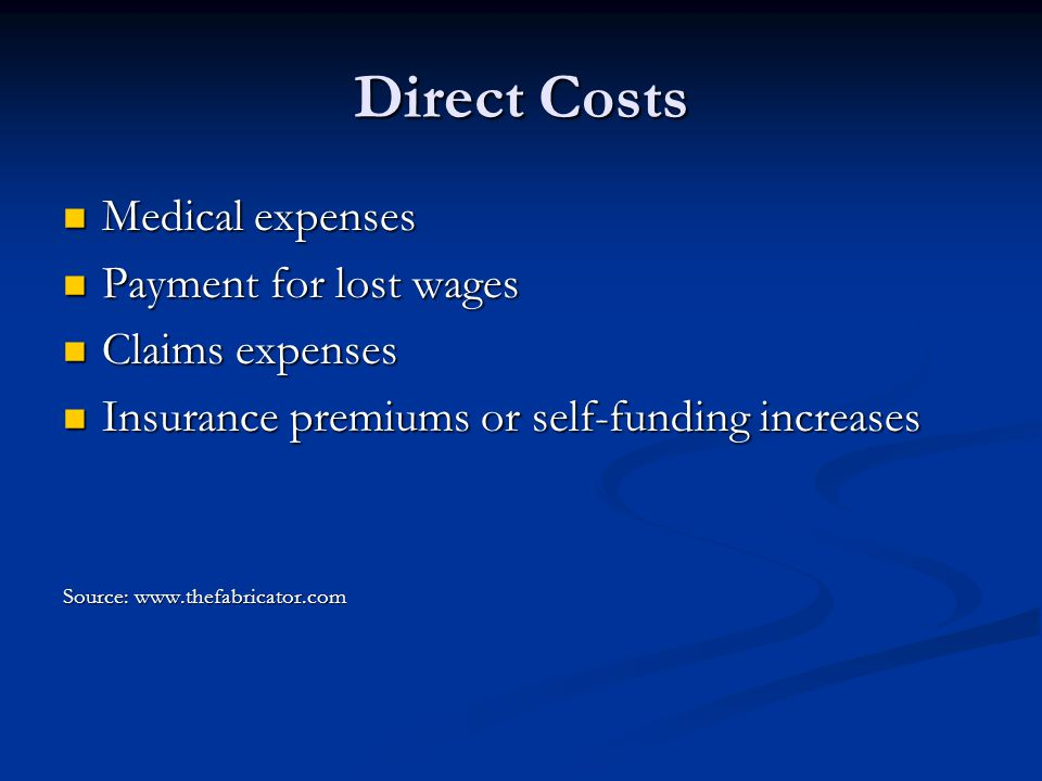 Direct Costs Medical expenses Medical expenses Payment for lost wages Payment for lost wages Claims expenses Claims expenses Insurance premiums or self-funding increases Insurance premiums or self-funding increases Source: www.thefabricator.com