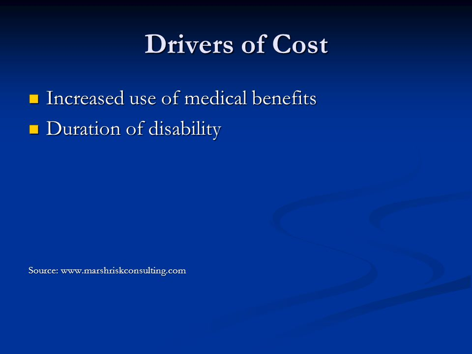 Drivers of Cost Increased use of medical benefits Increased use of medical benefits Duration of disability Duration of disability Source: www.marshriskconsulting.com