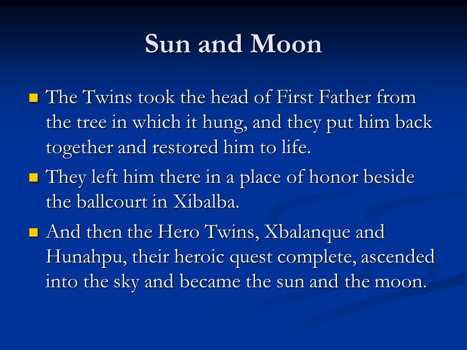 Sun and Moon The Twins took the head of First Father from the tree in which it hung, and they put him back together and restored him to life.
