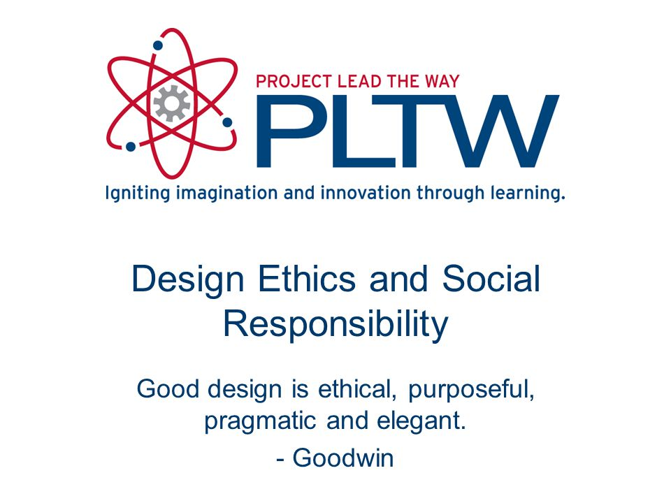 Design Ethics and Social Responsibility Good design is ethical, purposeful, pragmatic and elegant.