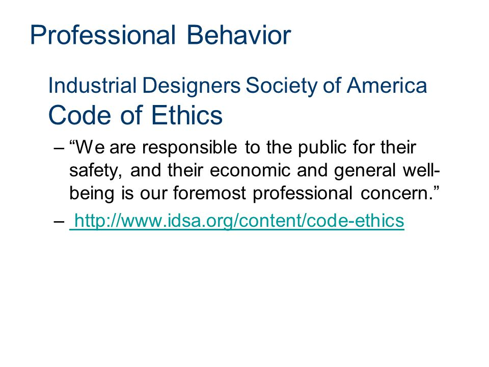 Professional Behavior Industrial Designers Society of America Code of Ethics – We are responsible to the public for their safety, and their economic and general well- being is our foremost professional concern. – http://www.idsa.org/content/code-ethics http://www.idsa.org/content/code-ethics