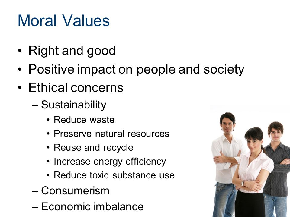 Moral Values Right and good Positive impact on people and society Ethical concerns –Sustainability Reduce waste Preserve natural resources Reuse and recycle Increase energy efficiency Reduce toxic substance use –Consumerism –Economic imbalance