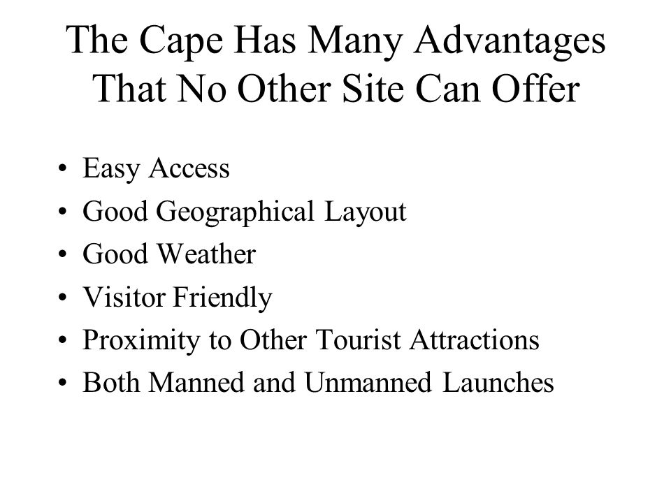 The Cape Has Many Advantages That No Other Site Can Offer Easy Access Good Geographical Layout Good Weather Visitor Friendly Proximity to Other Tourist Attractions Both Manned and Unmanned Launches