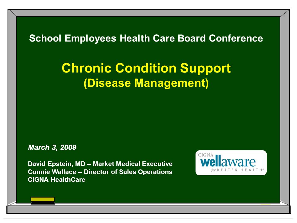 School Employees Health Care Board Conference Chronic Condition Support (Disease Management) March 3, 2009 David Epstein, MD – Market Medical Executive Connie Wallace – Director of Sales Operations CIGNA HealthCare