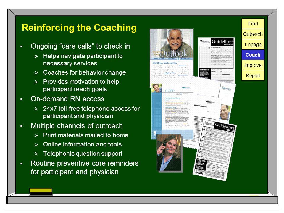 Reinforcing the Coaching  Ongoing care calls to check in  Helps navigate participant to necessary services  Coaches for behavior change  Provides motivation to help participant reach goals  On-demand RN access  24x7 toll-free telephone access for participant and physician  Multiple channels of outreach  Print materials mailed to home  Online information and tools  Telephonic question support  Routine preventive care reminders for participant and physician Find Outreach Engage Coach Improve Report