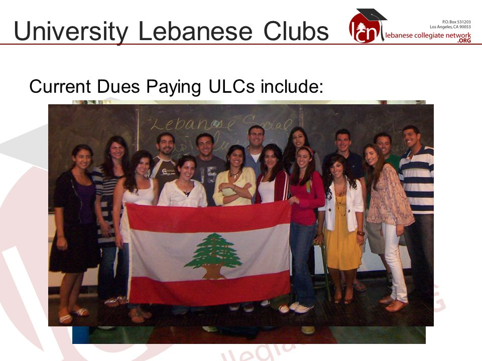 University Lebanese Clubs Current Dues Paying ULCs include: University of Southern California Lebanese Club University of California, Los Angeles Lebanese Social Club University of California, Irvine Lebanese Social Club California State University, Pomona Lebanese Social Club Boston University Lebanese Club