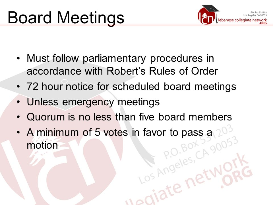 Board Meetings Must follow parliamentary procedures in accordance with Robert's Rules of Order 72 hour notice for scheduled board meetings Unless emergency meetings Quorum is no less than five board members A minimum of 5 votes in favor to pass a motion