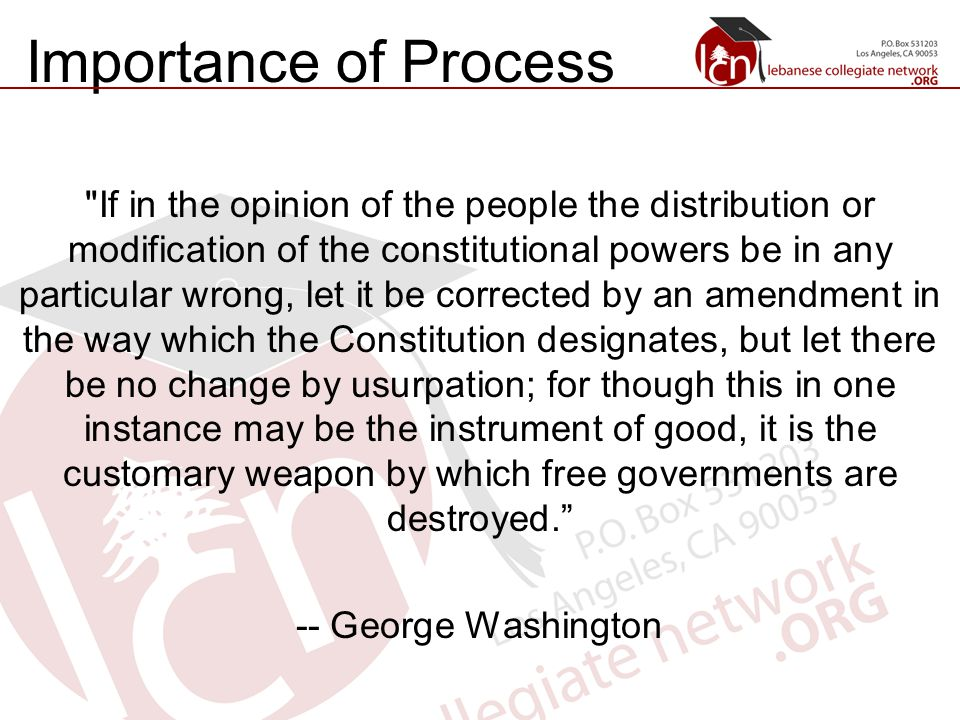 Importance of Process If in the opinion of the people the distribution or modification of the constitutional powers be in any particular wrong, let it be corrected by an amendment in the way which the Constitution designates, but let there be no change by usurpation; for though this in one instance may be the instrument of good, it is the customary weapon by which free governments are destroyed. -- George Washington