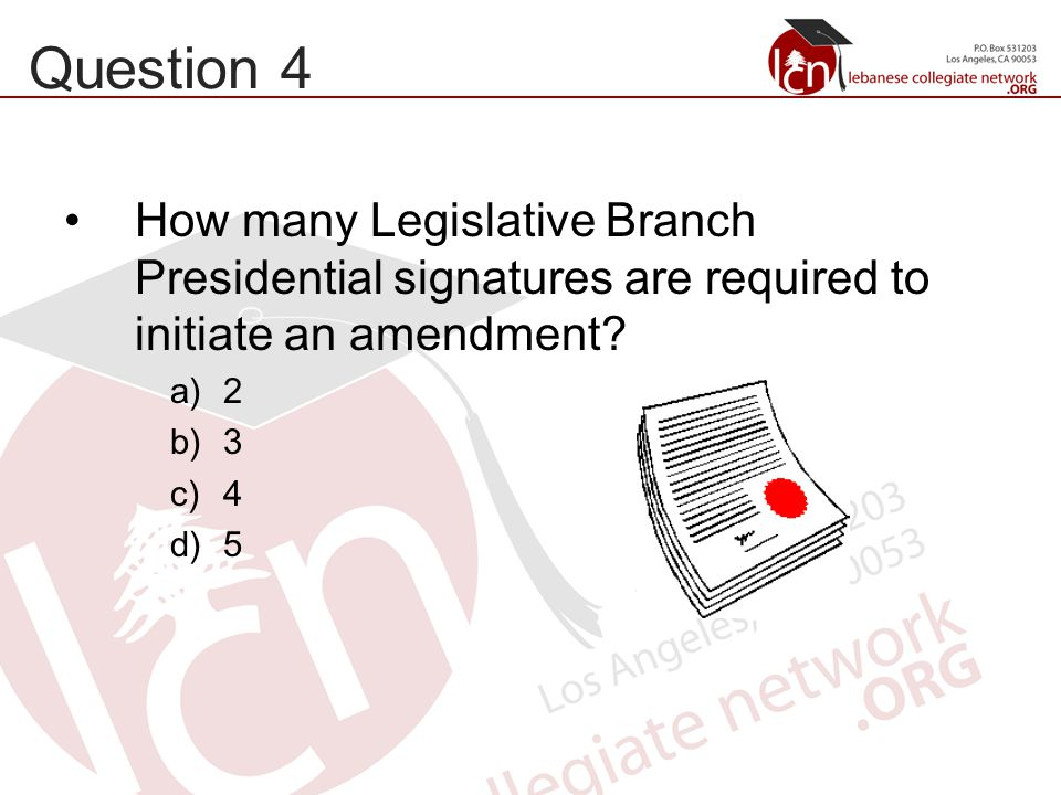 Question 4 How many Legislative Branch Presidential signatures are required to initiate an amendment.