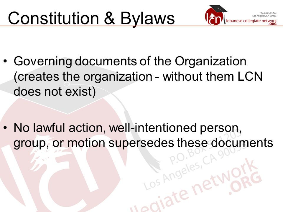 Constitution & Bylaws Governing documents of the Organization (creates the organization - without them LCN does not exist) No lawful action, well-intentioned person, group, or motion supersedes these documents