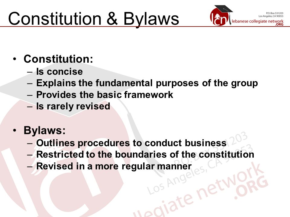 Constitution & Bylaws Constitution: –Is concise –Explains the fundamental purposes of the group –Provides the basic framework –Is rarely revised Bylaws: –Outlines procedures to conduct business –Restricted to the boundaries of the constitution –Revised in a more regular manner