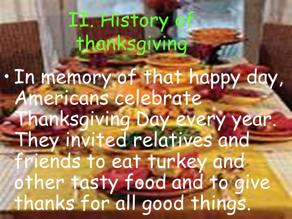 II. History of thanksgiving In memory of that happy day, Americans celebrate Thanksgiving Day every year. They invited relatives and friends to eat tu