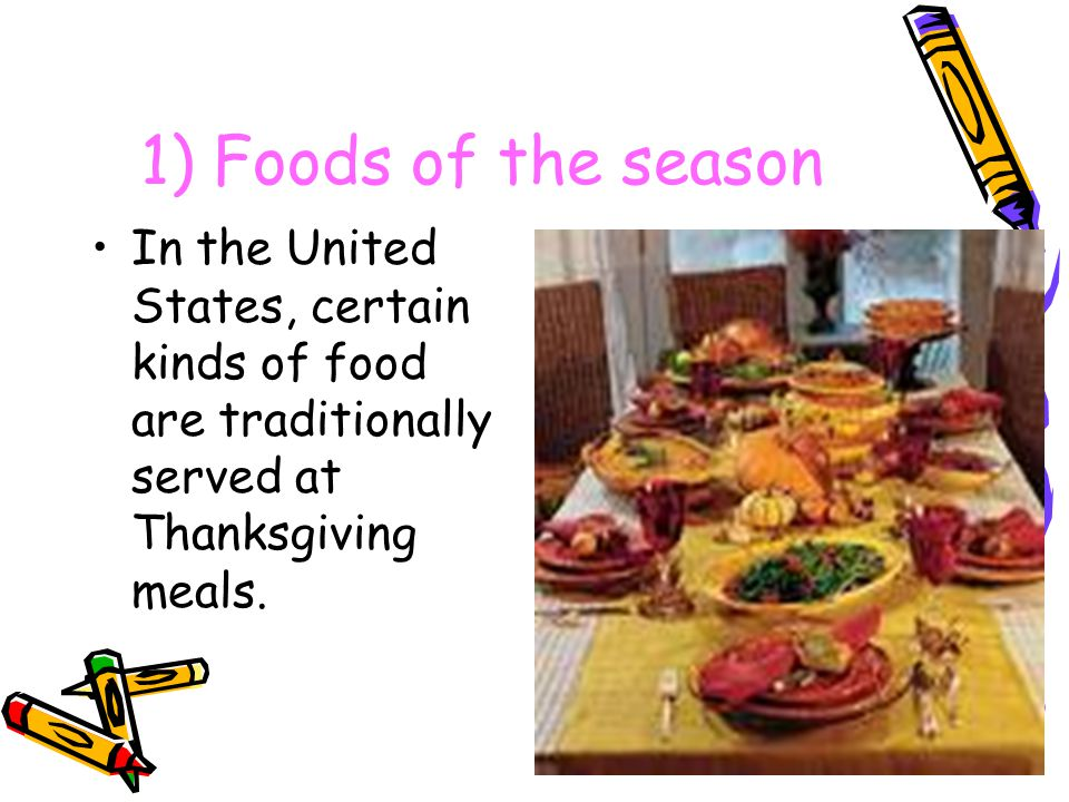 1) Foods of the season In the United States, certain kinds of food are traditionally served at Thanksgiving meals.