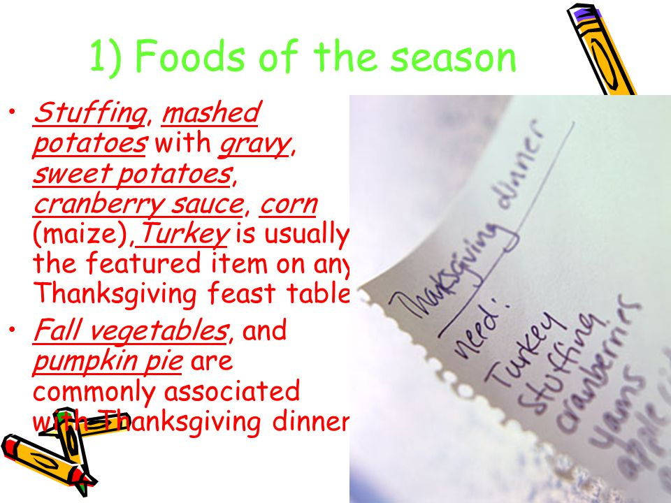 1) Foods of the season Stuffing, mashed potatoes with gravy, sweet potatoes, cranberry sauce, corn (maize),Turkey is usually the featured item on any Thanksgiving feast table.