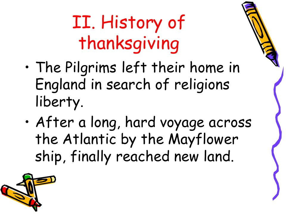 II. History of thanksgiving The Pilgrims left their home in England in search of religions liberty.