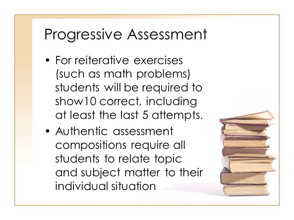 Progressive Assessment For reiterative exercises (such as math problems) students will be required to show10 correct, including at least the last 5 attempts.