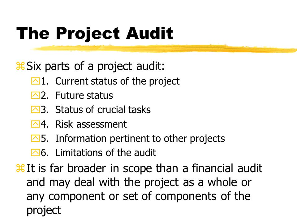 The Project Audit zSix parts of a project audit: y1. Current status of the project y2. Future status y3. Status of crucial tasks y4. Risk assessment y