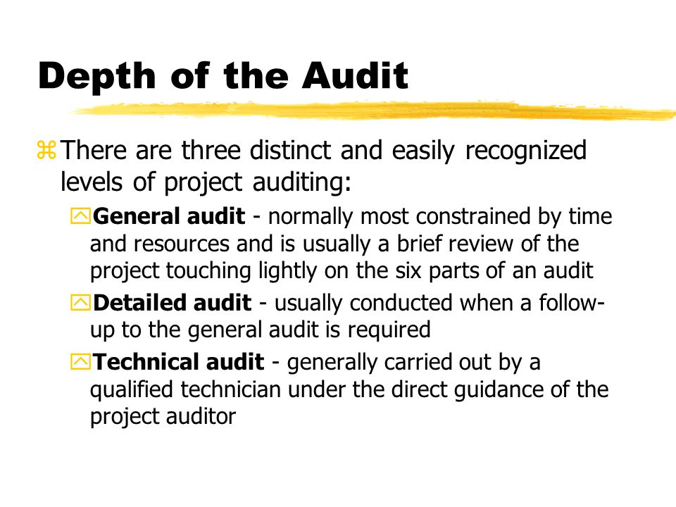 Depth of the Audit zThere are three distinct and easily recognized levels of project auditing: yGeneral audit - normally most constrained by time and resources and is usually a brief review of the project touching lightly on the six parts of an audit yDetailed audit - usually conducted when a follow- up to the general audit is required yTechnical audit - generally carried out by a qualified technician under the direct guidance of the project auditor
