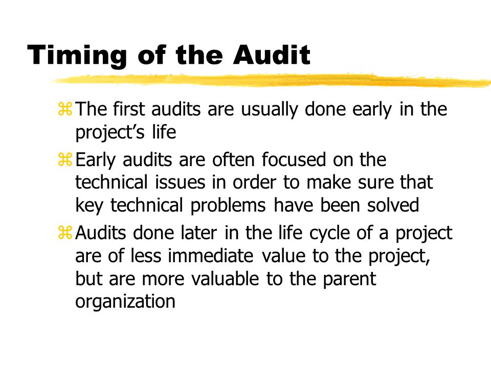 Timing of the Audit zThe first audits are usually done early in the project's life zEarly audits are often focused on the technical issues in order to make sure that key technical problems have been solved zAudits done later in the life cycle of a project are of less immediate value to the project, but are more valuable to the parent organization