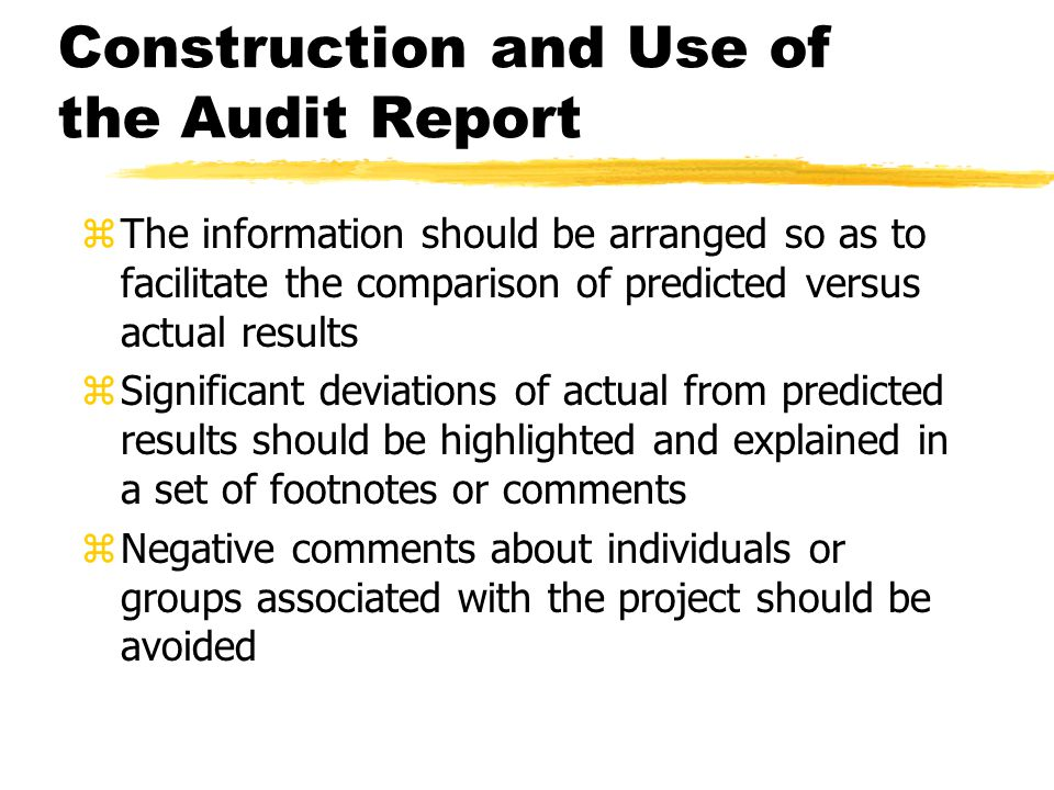 Construction and Use of the Audit Report zThe information should be arranged so as to facilitate the comparison of predicted versus actual results zSignificant deviations of actual from predicted results should be highlighted and explained in a set of footnotes or comments zNegative comments about individuals or groups associated with the project should be avoided