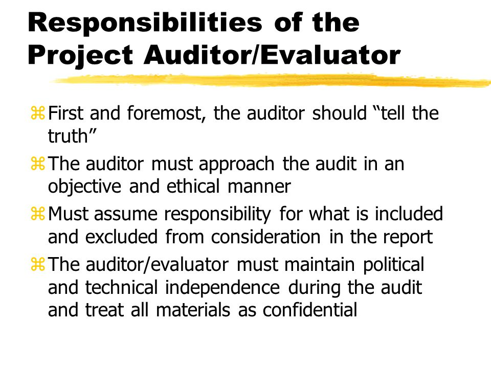 """Responsibilities of the Project Auditor/Evaluator zFirst and foremost, the auditor should """"tell the truth"""" zThe auditor must approach the audit in an"""