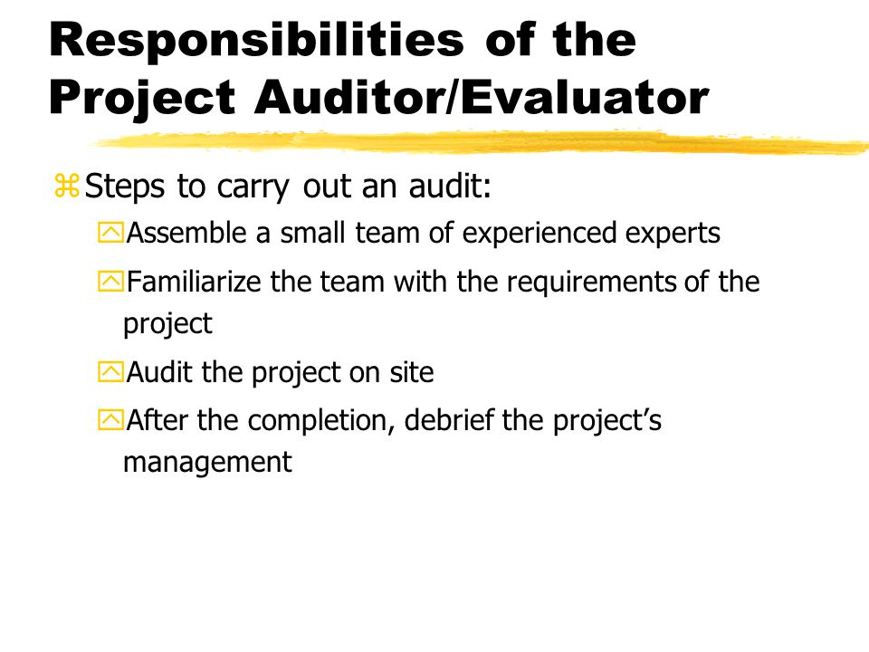 Responsibilities of the Project Auditor/Evaluator zSteps to carry out an audit: yAssemble a small team of experienced experts yFamiliarize the team with the requirements of the project yAudit the project on site yAfter the completion, debrief the project's management