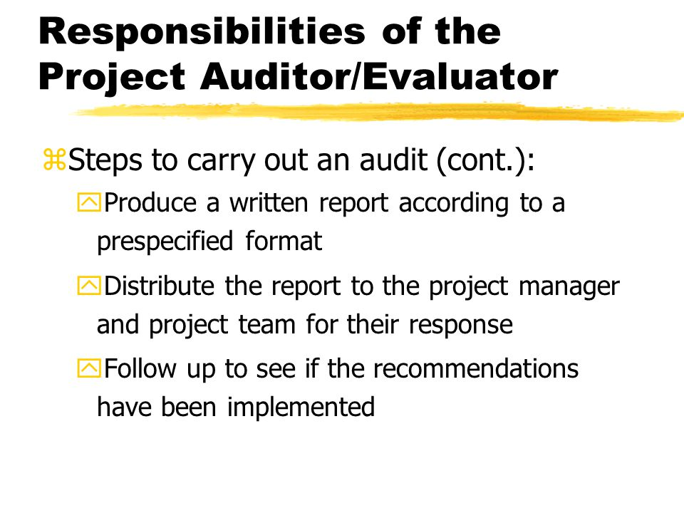 Responsibilities of the Project Auditor/Evaluator zSteps to carry out an audit (cont.): yProduce a written report according to a prespecified format yDistribute the report to the project manager and project team for their response yFollow up to see if the recommendations have been implemented
